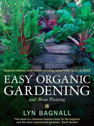 Easy Organic Gardening and Moon Planting : Updated Edition (with moon-planting dates from 2012-2017) - Lyn Bagnall