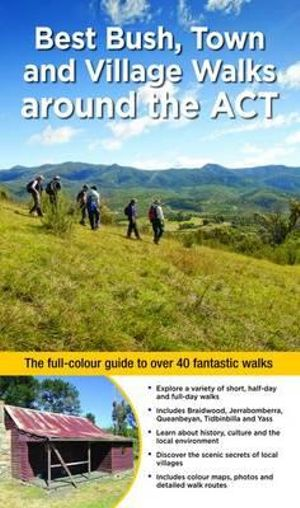 Best Bush, Town and Village Walks Around the ACT : The Full Colour Guide to Over 40 Fantastic Walks - Zissis