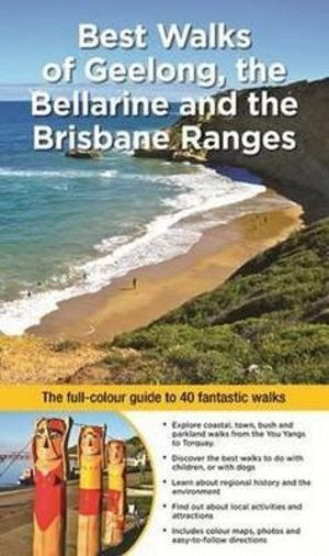 Best Walks of Geelong, the Bellarine and Brisbane Ranges : The Full Colour Guide to 40 Fantastic Walks - Julie Mundy