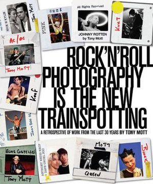 Rock 'n' Roll Photography is The New Trainspotting  : A Retrospective of Work from the Last 30 Years - Tony Mott