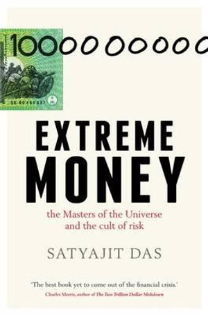 Extreme Money : The Masters of the Universe and the Cult of Risk - Satyajit Das