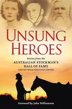 Unsung Heroes : Stories from the Australian Stockman's Hall of Fame And Outback Heritage Centre - Michael Winkler