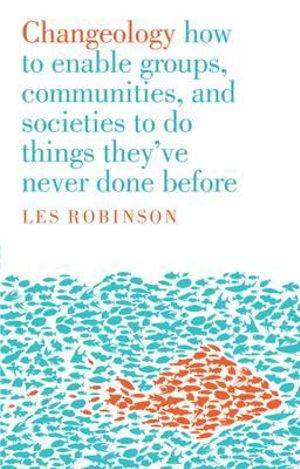 Changeology : How to Enable Groups, and Communities to Do Things They've Never Done Before - Les Robinson