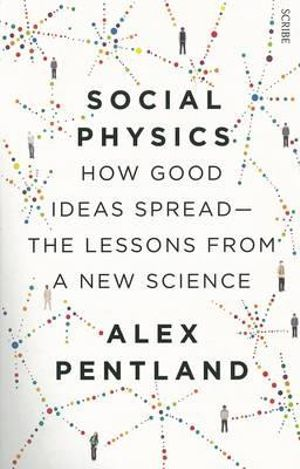 Social Physics : How Good Ideas Spread - The Lessons from a New Science - Alex Pentland