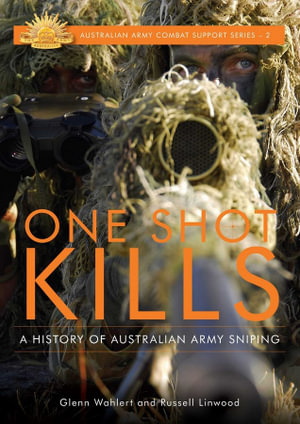 One Shot Kills : A History of Australian Army Sniping - Glenn Wahlert