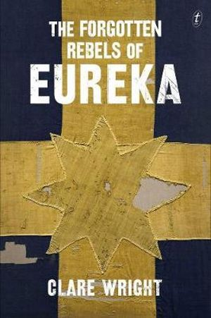 The Forgotten Rebels of Eureka : Shortlisted for the 2014 Stella Prize - Clare Wright