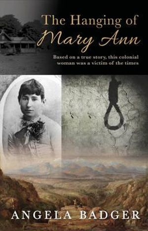 The Hanging of Mary Ann : Based on a true story, this colonial woman was a victim of the times - Angela Badger