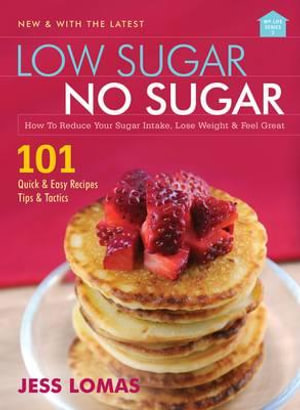 Low Sugar, No Sugar : How to Reduce Your Sugar Intake, Lose Weight and Feel Great - Jess Lomas