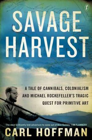 Savage Harvest : A Tale of Cannibals, Colonialism and Michael Rockefeller's Tragic Quest for Primitive Art - Carl Hoffman