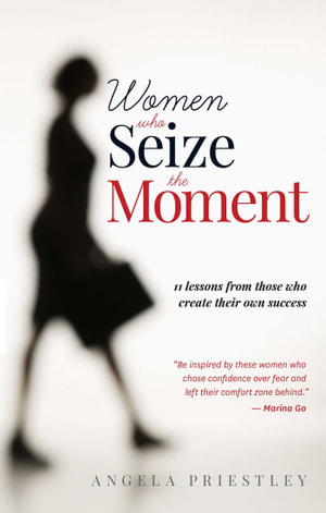 Women Who Seize The Moment : Lessons from those who create their own success  - Angela Priestley