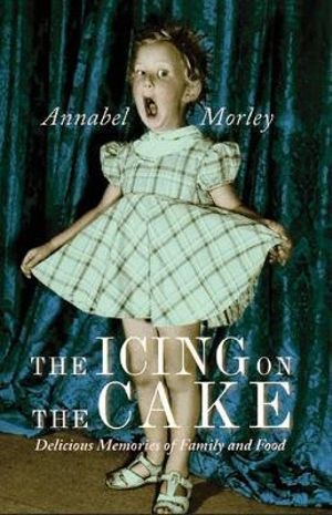 The Icing on the Cake : Delicious Memories of Family and Food - Annabel Morley
