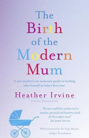 The Birth of the Modern Mum : A new mothers no nonsense guide to looking after herself in baby's first year  - Heather Irvine