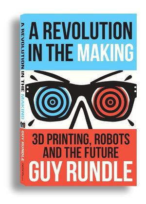 A Revolution in the Making : 3D Printers, Robots and the Future - Guy Rundle