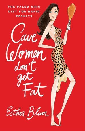 Cave Women Don't Get Fat : The Paleo Chic Diet for Rapid Results - Esther Blum