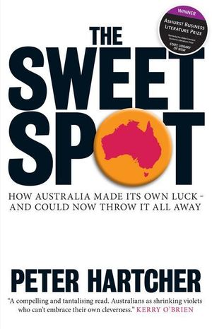 The Sweet Spot : How Australia Made Its Own Luck - And Could Now Throw It All Away - Peter Hartcher