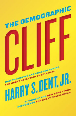 The Demographic Cliff : How to survive and prosper during the Great Deflation of 2014-2019 - Harry S. Dent Jr.
