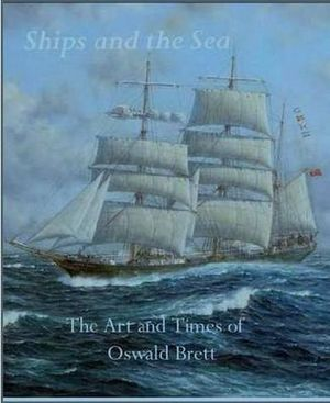 Ships and the Sea : The Art and Times of Oswald Brett - Oswald Brett