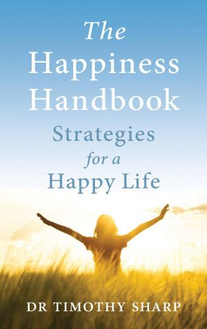 The Happiness Handbook : Strategies for a Happy Life  : 3rd Edition - Dr. Timothy Sharp