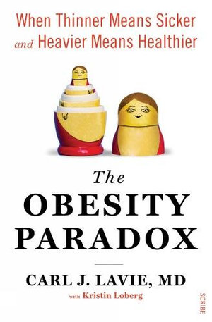 The Obesity Paradox : when thinner means sicker and heavier means healthier - MD, Carl J. Lavie