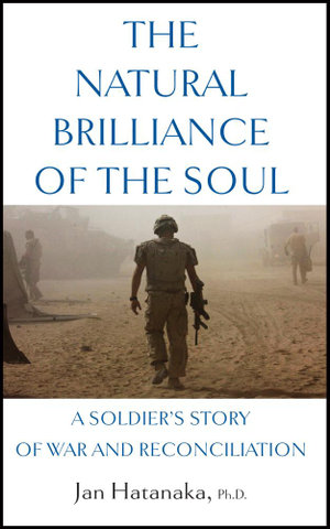The Natural Brilliance of the Soul : A Soldier's Story of War and Reconciliation - Jan Hatanaka
