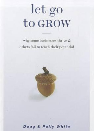 Let Go to Grow: Why Some Businesses Thrive and Others Fail to Reach Their Potential Doug White and Polly White