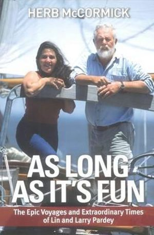 As Long as it's Fun : The Epic Voyages and Extraordinary Times of Lin and Larry Pardey - Herb McCormack