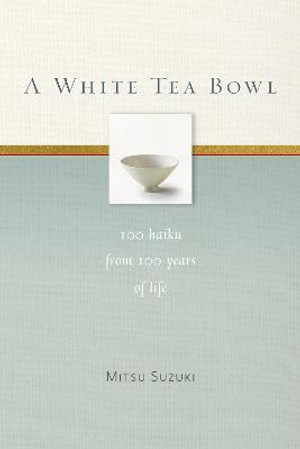 A White Tea Bowl : 100 Haiku from 100 Years of Life - Mitsu Suzuki