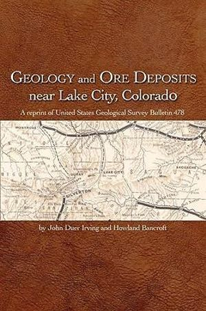 Geology and Ore Deposits near Lake City, Colorado John Duer Irving and Howland Bancroft