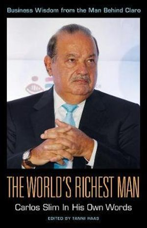 The World's Richest Man : Carlos Slim in His Own Words - Tanni Haas
