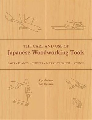 The Care and Use of Japanese Woodworking Tools : Saws, Planes, Chisels