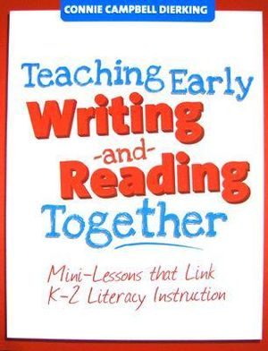 Teaching Early Writing and Reading Together: Mini-Lessons that Link K-2 Literacy Instruction Connie Campbell Dierking