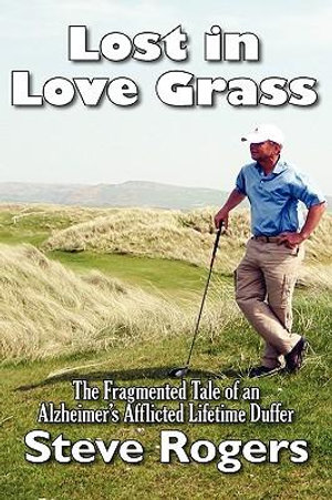 Lost in Love Grass : The Fragmented Tale of an Alzheimer's Afflicted Lifetime Duffer - Steve Rogers