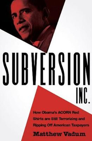 Subversion, Inc.: How Obama's ACORN Red Shirts are Still Terrorizing and Ripping Off American Taxpayers Matthew Vadum
