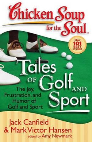 Chicken Soup for the Soul: Tales of Golf and Sport: The Joy, Frustration, and Humor of Golf and Sport Amy Newmark