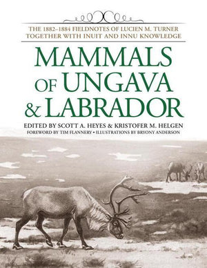 Mammals of Ungava and Labrador : The 1882-1884 Fieldnotes of Lucien M. Turner together with Inuit and Innu Knowledge - Scott A. Heyes