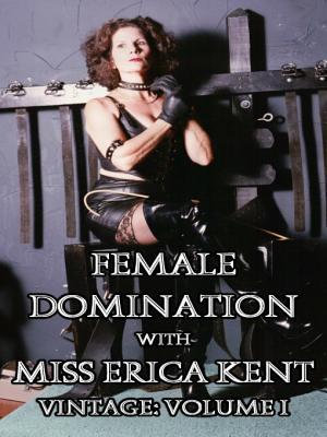 Female Domination with Miss Erica Kent - Vintage : Volume I - Erica Kent