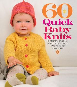 60 Quick Baby Knits : Blankets, Booties, Sweaters & More in Cascade 220 Superwash - Sixth & Spring Books