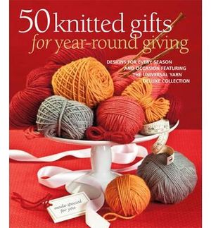 50 Knitted Gifts for Year-round Giving : Designs for Every Season and Occasion Featuring the Universal Yarn Deluxe Collection - Sixth&Spring Books