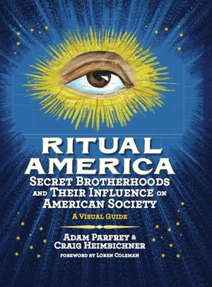 Ritual America : Secret Brotherhoods and Their Influence on American Society: A Visual Guide - Craig Heimbichner