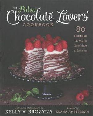 Paleo Chocolate Lovers Cookbook : 80 Gluten Free Treats for Breakfast and Dessert - Kelly V. Brozyna