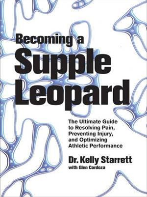 Becoming a Supple Leopard : The Ultimate Guide to Resolving Pain, Preventing Injury, and Optimizing Athletic Performance - Kelly Starrett