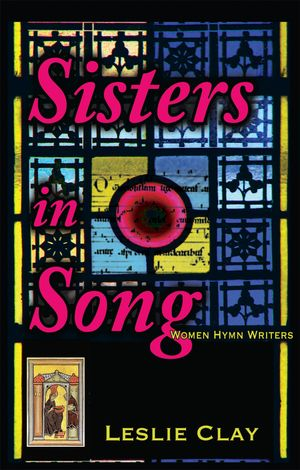 Sisters In Song; Women Hymn Writers - Leslie Clay