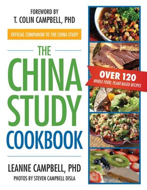 The China Study Cookbook : Over 120 Whole Food, Plant-Based Recipes - LeAnne Campbell