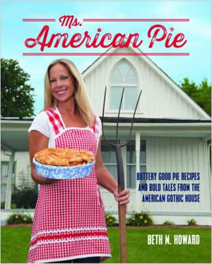 Ms. American Pie : Buttery Good Pie Recipes and Bold Tales from the American Gothic House - Beth M. Howard