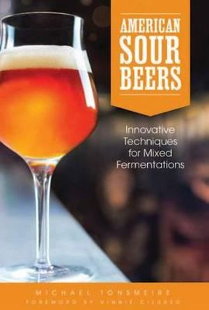 American Sour Beers : Innovative Techniques for Mixed Fermentations - Michael Tonsmeire