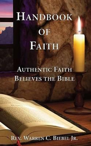 Handbook of Faith : Authentic Faith Believes the Bible - Gary A Burlingame