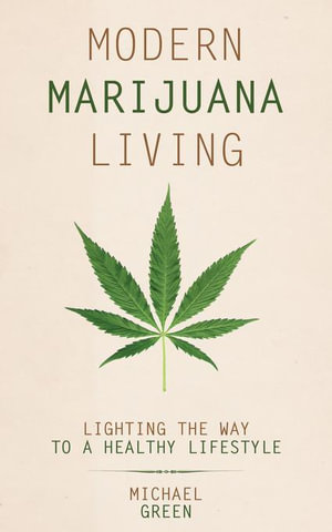 Modern Marijuana Living : Lighting the Way to a Healthy Lifestyle - Michael Green
