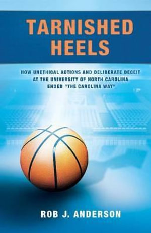 Tarnished Heels : How Unethical Action and Deliberate Deceipt at the University of North Carolina Ended the Carolina Way - Rob J Anderson