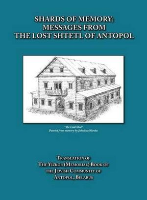 Shards of Memory : Messages from the Lost Shtetl of Antopol, Belarus - Translation of the Yizkor (Memorial) Book of the Jewish Community of Antopol - Alicia Esther Goldberg