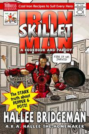 Iron Skillet Man; The Stark Truth about Pepper and Pots : A Cookbook (and a Parody) - Hallee Bridgeman
